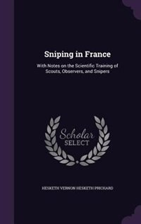 Sniping in France: With Notes on the Scientific Training of Scouts, Observers, and Snipers
