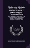 The Invasion of India by Alexander the Great as Described by Arrian, Q. Curtius, Diodoros, Plutarch…