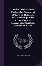 In the Tracks of the Trades; the Account of a Fourteen Thousand Mile Yachting Cruise to the Hawaiis…