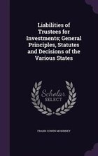 Liabilities of Trustees for Investments; General Principles, Statutes and Decisions of the Various…