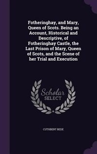 Fotheringhay, and Mary, Queen of Scots. Being an Account, Historical and Descriptive, of…