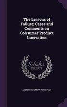 The Lessons of Failure; Cases and Comments on Consumer Product Innovation