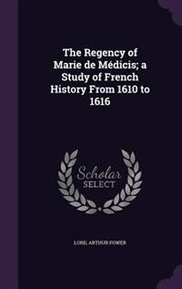 The Regency of Marie de Médicis; a Study of French History From 1610 to 1616