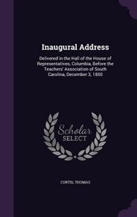 Inaugural Address: Delivered in the Hall of the House of Representatives, Columbia, Before the Teachers' Association o by Curtis Thomas