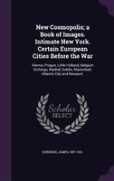 New Cosmopolis; a Book of Images. Intimate New York. Certain European Cities Before the War: Vienna…