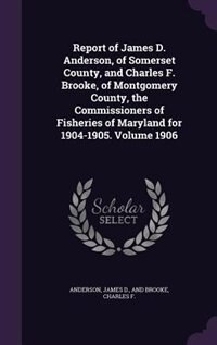 Report of James D. Anderson, of Somerset County, and Charles F. Brooke, of Montgomery County, the Commissioners of Fisheries of Maryland for 1904-1905 by James D. And Brooke Charles Anderson
