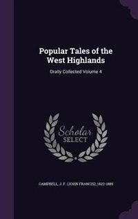 Popular Tales of the West Highlands: Orally Collected Volume 4 by J. F. (john Francis) 1822-188 Campbell