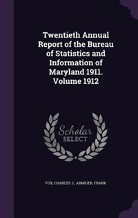 Twentieth Annual Report of the Bureau of Statistics and Information of Maryland 1911. Volume 1912 by Charles J. Armiger Frank Fox