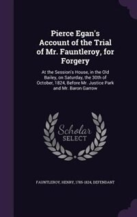 Pierce Egan's Account of the Trial of Mr. Fauntleroy, for Forgery: At the Session's House, in the Old Bailey, on Saturday, the 30th of October, 1824,  by Henry 1785-1824 Defendant Fauntleroy