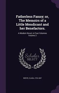 Fatherless Fanny; or, The Memoirs of a Little Mendicant and her Benefactors.: A Modern Novel, in…