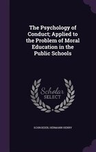 The Psychology of Conduct; Applied to the Problem of Moral Education in the Public Schools