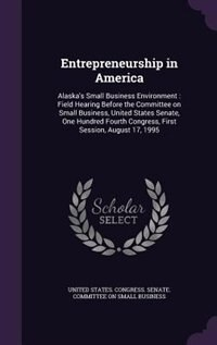 Entrepreneurship in America: Alaska's Small Business Environment : Field Hearing Before the Committee on Small Business, United by United States. Congress. Senate. Committ