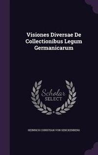 Visiones Diversae De Collectionibus Legum Germanicarum by Heinrich Christian Von Senckenberg