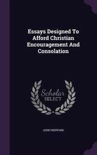 Essays Designed To Afford Christian Encouragement And Consolation by John Sheppard