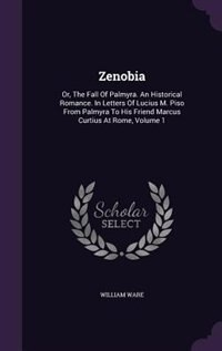 Zenobia: Or, The Fall Of Palmyra. An Historical Romance. In Letters Of Lucius M. Piso From Palmyra To His Fr by William Ware