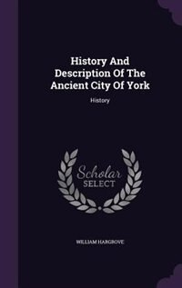 History And Description Of The Ancient City Of York: History by William Hargrove