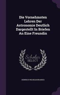 Die Vornehmsten Lehren Der Astronomie Deutlich Dargestellt In Briefen An Eine Freundin by Heinrich Wilhelm Brandes