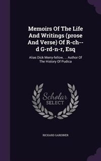Memoirs Of The Life And Writings (prose And Verse) Of R-ch--d G-rd-n-r, Esq: Alias Dick Merry…