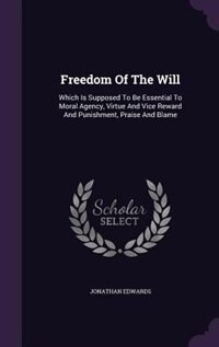 Freedom Of The Will: Which Is Supposed To Be Essential To Moral Agency, Virtue And Vice Reward And…