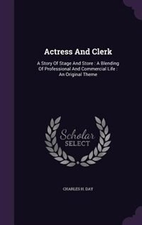 Actress And Clerk: A Story Of Stage And Store : A Blending Of Professional And Commercial Life : An…