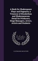 A Book for Shakespeare Plays and Pageants; a Treasury of Elizabethan and Shakespearean Detail for…