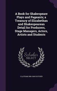 A Book for Shakespeare Plays and Pageants; a Treasury of Elizabethan and Shakespearean Detail for Producers, Stage Managers, Actors, Artists and Students by O Latham 1868-1946 Hatcher