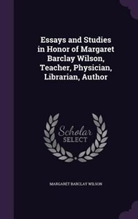 Essays and Studies in Honor of Margaret Barclay Wilson, Teacher, Physician, Librarian, Author by Margaret Barclay Wilson