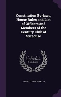 Constitution By-laws, House Rules and List of Officers and Members of the Century Club of Syracuse by Century Club Of Syracuse