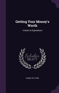 Getting Your Money's Worth: A Book on Expenditure by Isabel Ely Lord