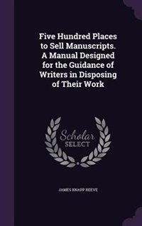 Five Hundred Places to Sell Manuscripts. A Manual Designed for the Guidance of Writers in Disposing…