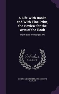 A Life With Books and With Fine Print, the Review for the Arts of the Book: Oral History Transcript / 200 by Sandra Ive Kirshenbaum
