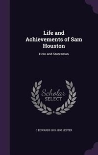 Life and Achievements of Sam Houston: Hero and Statesman by C Edwards 1815-1890 Lester