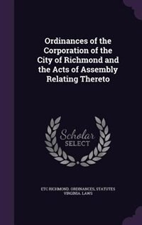 Ordinances of the Corporation of the City of Richmond and the Acts of Assembly Relating Thereto by Etc Richmond. Ordinances