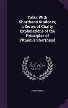 Talks With Shorthand Students; a Series of Chatty Explanations of the Principles of Pitman's…