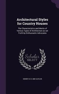 Architectural Styles for Country Houses: The Characteristics and Merits of Various Types of Architecture as set Forth by Enthusiastic Advoca by Henry H. B. 1880 Saylor