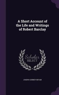 A Short Account of the Life and Writings of Robert Barclay by Joseph Gurney Bevan