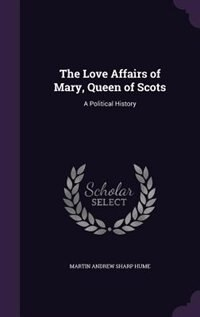 The Love Affairs of Mary, Queen of Scots: A Political History