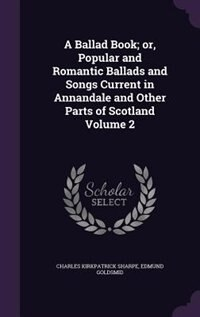 A Ballad Book; or, Popular and Romantic Ballads and Songs Current in Annandale and Other Parts of…