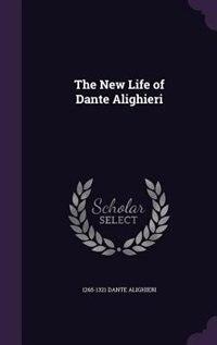 The New Life of Dante Alighieri by 1265-1321 Dante Alighieri
