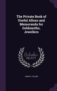 The Private Book of Useful Allons and Memoranda for Goldsmiths, Jewellers