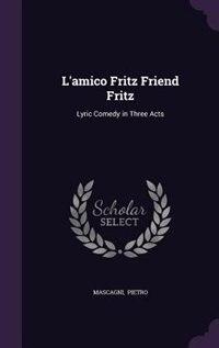 L'amico Fritz Friend Fritz: Lyric Comedy in Three Acts de Mascagni Pietro