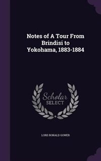 Notes of A Tour From Brindisi to Yokohama, 1883-1884 by Lord Ronald Gower