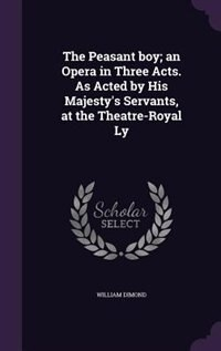 The Peasant boy; an Opera in Three Acts. As Acted by His Majesty's Servants, at the Theatre-Royal Ly de William Dimond