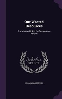 Our Wasted Resources: The Missing Link in the Temperance Reform