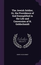 The Jewish Soldier, Or, the Providence of God Exemplified in the Life and Conversion of H…