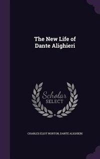 The New Life of Dante Alighieri by Charles Eliot Norton