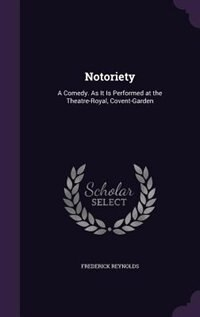 Notoriety: A Comedy. As It Is Performed at the Theatre-Royal, Covent-Garden de Frederick Reynolds