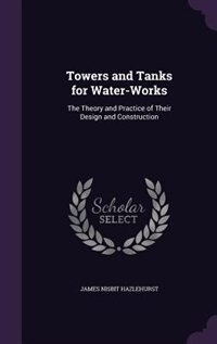Towers and Tanks for Water-Works: The Theory and Practice of Their Design and Construction de James Nisbit Hazlehurst
