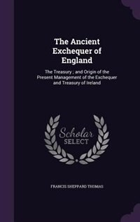 The Ancient Exchequer of England: The Treasury ; and Origin of the Present Management of the…