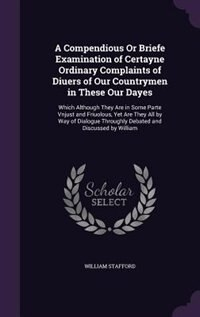 A Compendious Or Briefe Examination of Certayne Ordinary Complaints of Diuers of Our Countrymen in…
